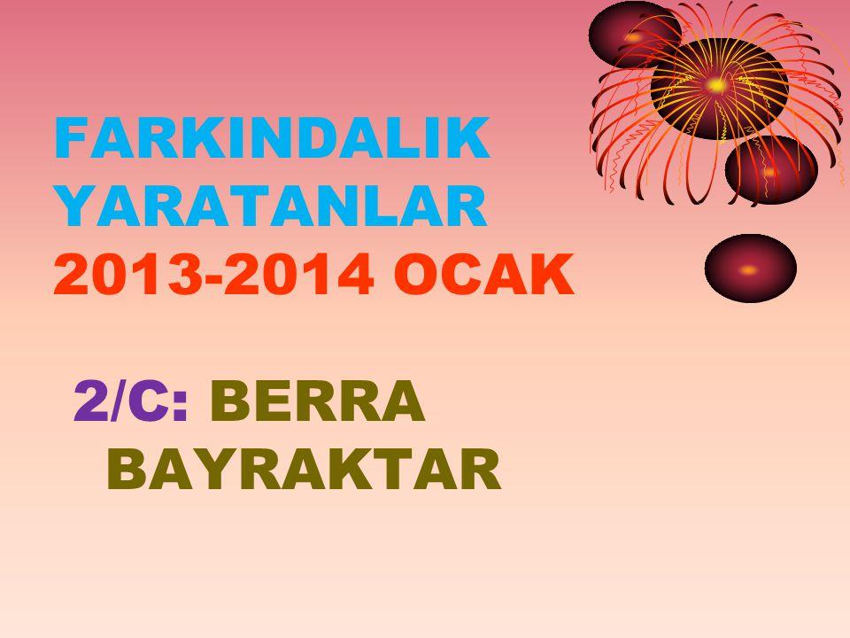 FARKINDALIK YARATANLAR 2013-2014 OCAK 2/C: BERRA BAYRAKTAR