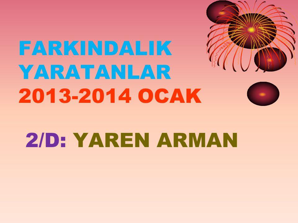 FARKINDALIK YARATANLAR 2013-2014 OCAK 2/D: YAREN ARMAN