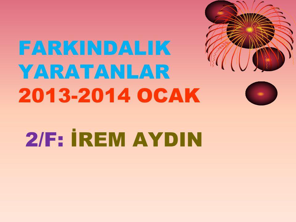 FARKINDALIK YARATANLAR 2013-2014 OCAK 2/F: İREM AYDIN