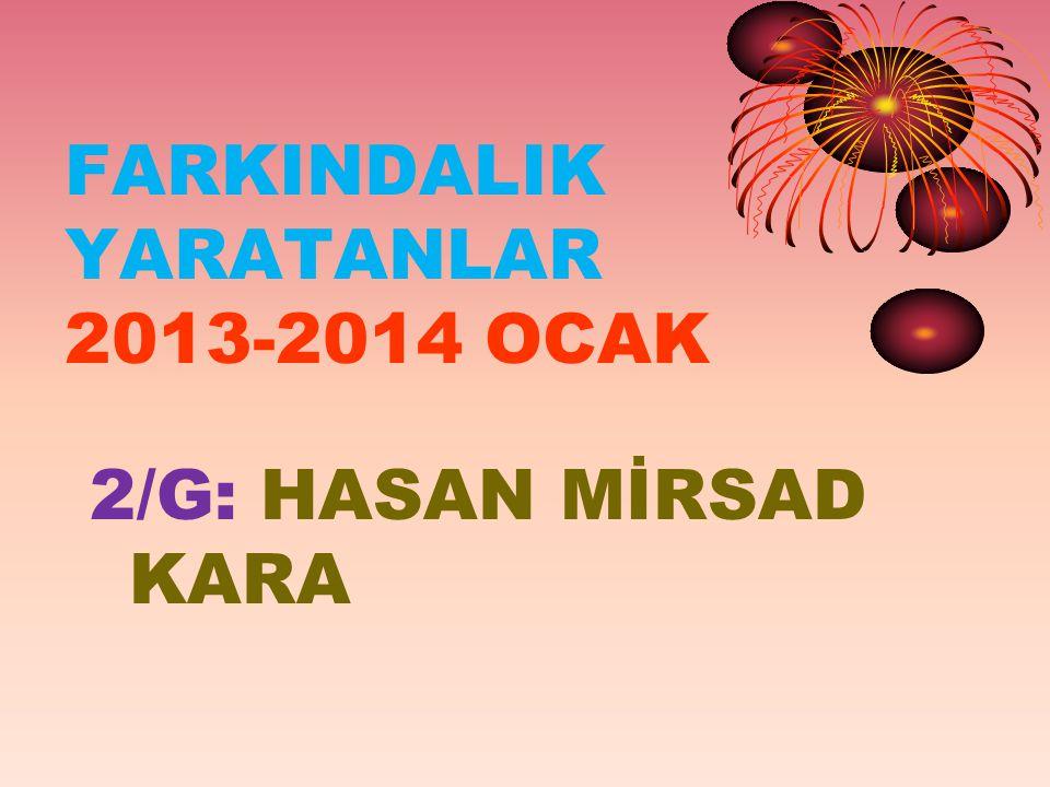 FARKINDALIK YARATANLAR 2013-2014 OCAK 2/G: HASAN MİRSAD KARA