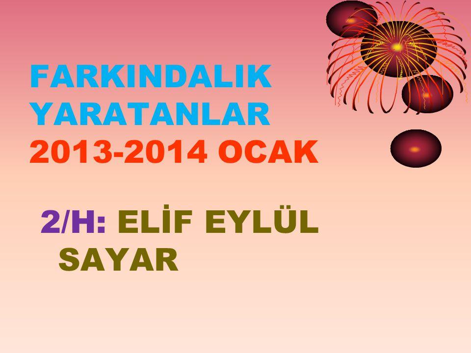 FARKINDALIK YARATANLAR 2013-2014 OCAK 2/H: ELİF EYLÜL SAYAR