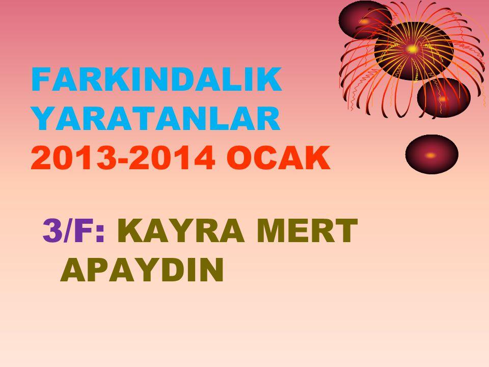 FARKINDALIK YARATANLAR 2013-2014 OCAK 3/F: KAYRA MERT APAYDIN