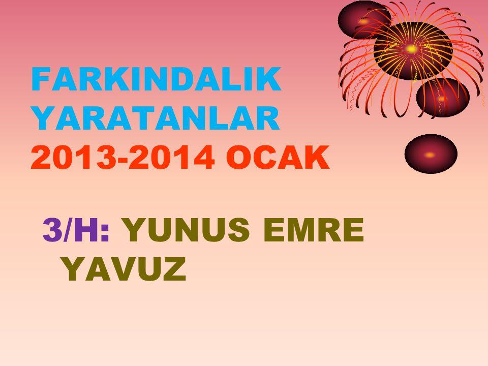 FARKINDALIK YARATANLAR 2013-2014 OCAK 3/H: YUNUS EMRE YAVUZ