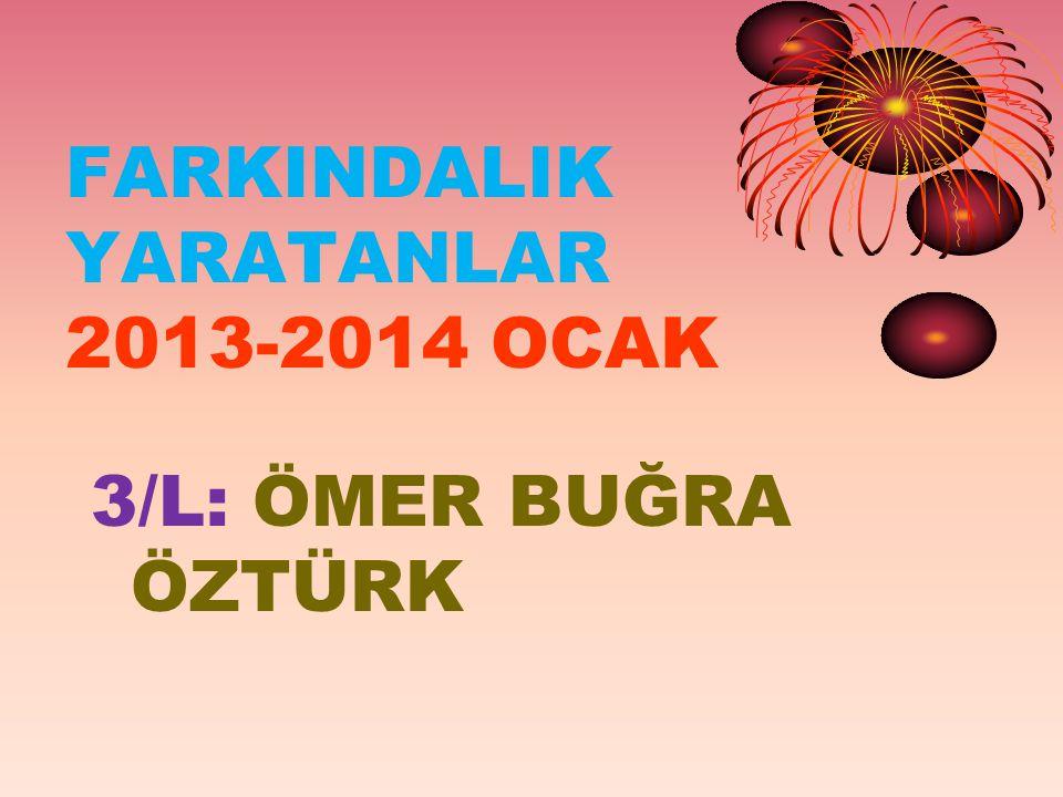 FARKINDALIK YARATANLAR 2013-2014 OCAK 3/L: ÖMER BUĞRA ÖZTÜRK