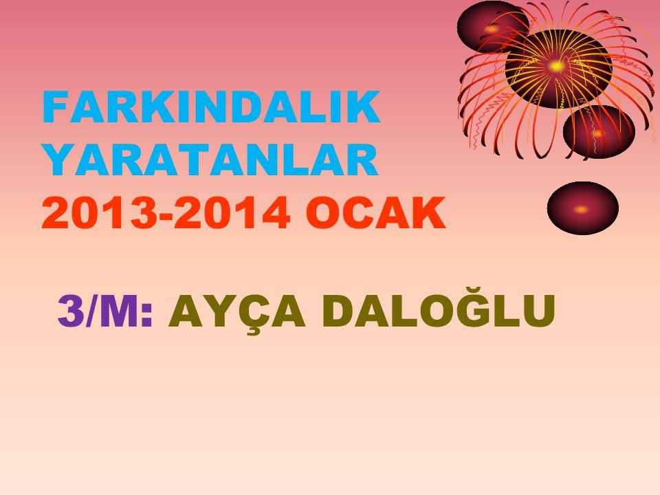 FARKINDALIK YARATANLAR 2013-2014 OCAK 3/M: AYÇA DALOĞLU