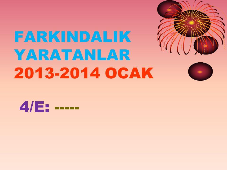 FARKINDALIK YARATANLAR 2013-2014 OCAK 4/E: -----