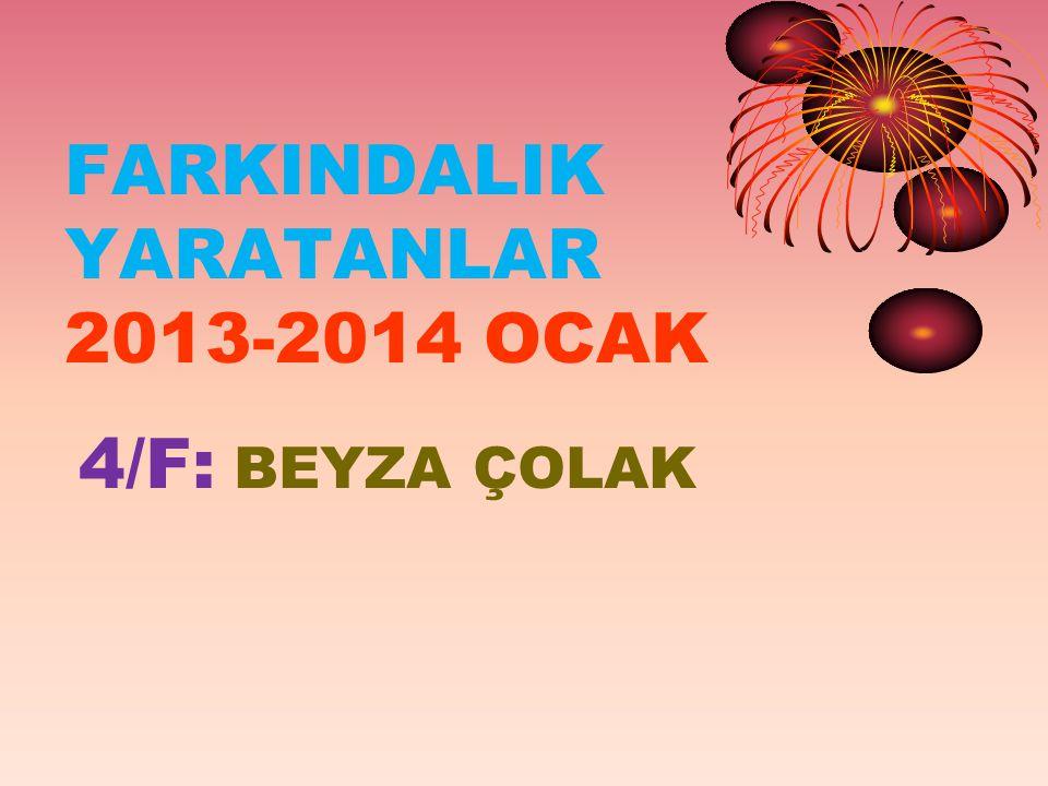 FARKINDALIK YARATANLAR 2013-2014 OCAK 4/F: BEYZA ÇOLAK