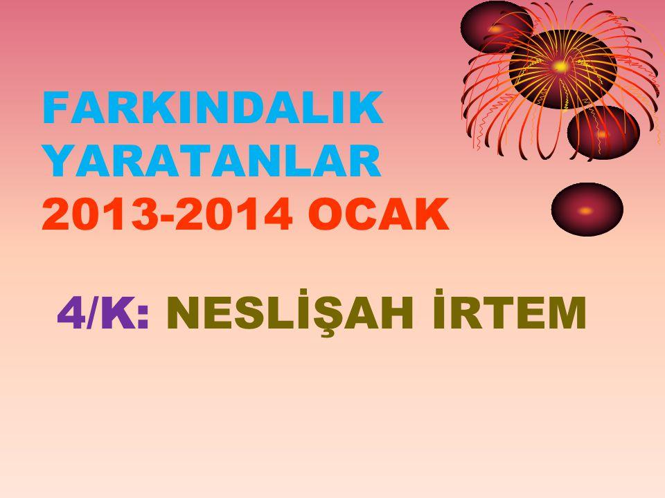 FARKINDALIK YARATANLAR 2013-2014 OCAK 4/K: NESLİŞAH İRTEM