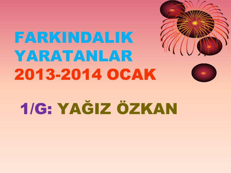 FARKINDALIK YARATANLAR 2013-2014 OCAK 1/G: YAĞIZ ÖZKAN