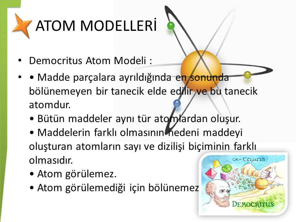 ATOM MODELLERİ Democritus Atom Modeli : Madde parçalara ayrıldığında en sonunda bölünemeyen bir tanecik elde edilir ve bu tanecik atomdur. Bütün madde