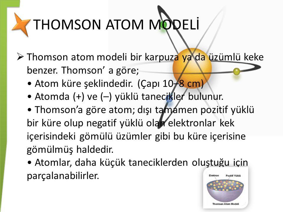 THOMSON ATOM MODELİ  Thomson atom modeli bir karpuza ya da üzümlü keke benzer. Thomson' a göre; Atom küre şeklindedir. (Çapı 10–8 cm) Atomda (+) ve (