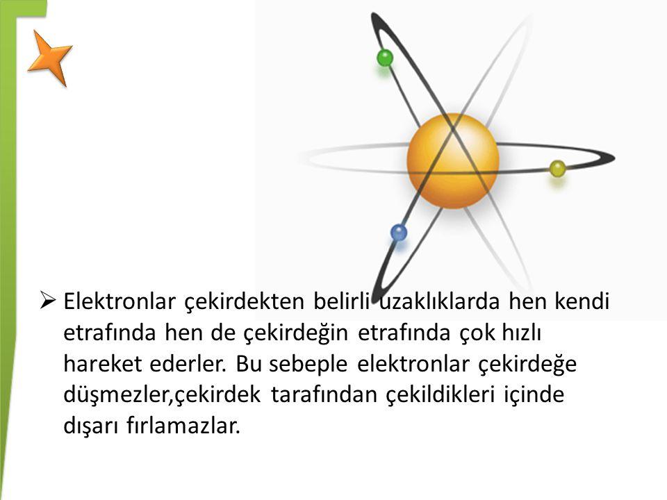  Elektronlar çekirdekten belirli uzaklıklarda hen kendi etrafında hen de çekirdeğin etrafında çok hızlı hareket ederler. Bu sebeple elektronlar çekir