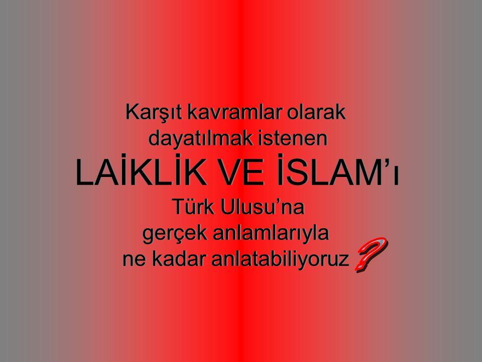 Karşıt kavramlar olarak dayatılmak istenen LAİKLİK VE İSLAM'ı Türk Ulusu'na gerçek anlamlarıyla ne kadar anlatabiliyoruz Karşıt kavramlar olarak dayatılmak istenen LAİKLİK VE İSLAM'ı Türk Ulusu'na gerçek anlamlarıyla ne kadar anlatabiliyoruz