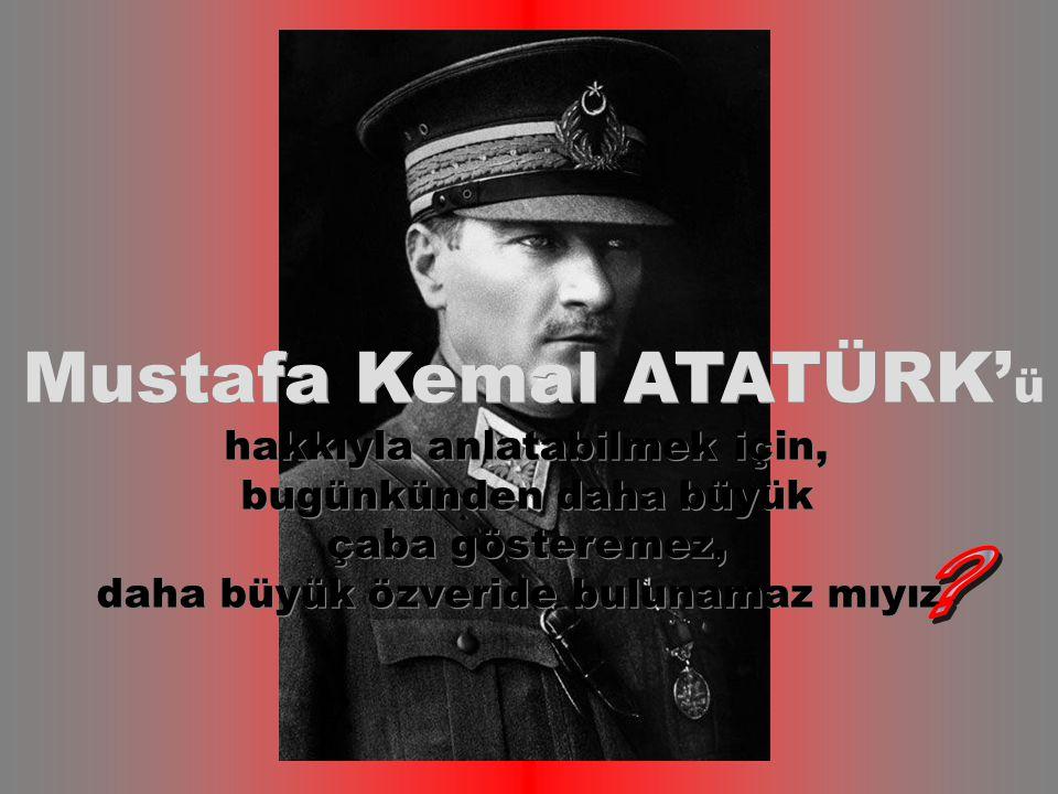Mustafa Kemal ATATÜRK' ü hakkıyla anlatabilmek için, bugünkünden daha büyük çaba gösteremez, daha büyük özveride bulunamaz mıyız Mustafa Kemal ATATÜRK' ü hakkıyla anlatabilmek için, bugünkünden daha büyük çaba gösteremez, daha büyük özveride bulunamaz mıyız