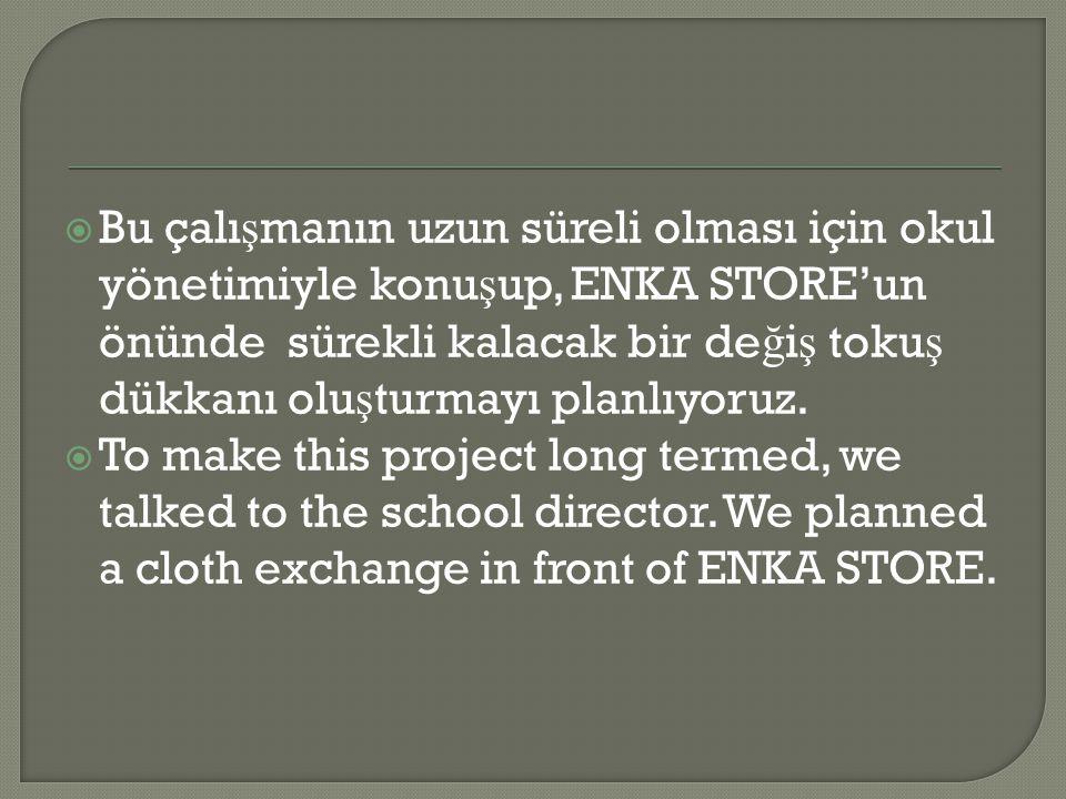 Bu çalı ş manın uzun süreli olması için okul yönetimiyle konu ş up, ENKA STORE'un önünde sürekli kalacak bir de ğ i ş toku ş dükkanı olu ş turmayı planlıyoruz.