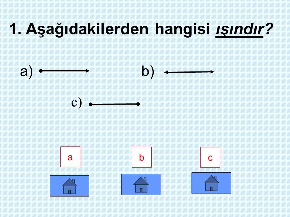 a b c 1. Aşağıdakilerden hangisi ışındır? a) b) c)