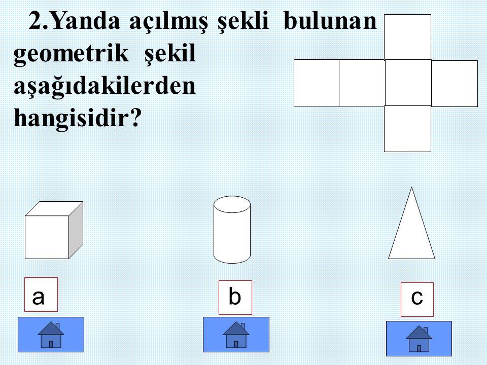 2.Yanda açılmış şekli bulunan geometrik şekil aşağıdakilerden hangisidir? a b c