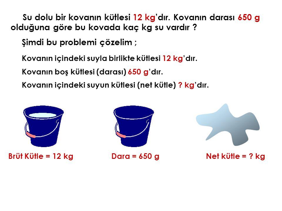 Su dolu bir kovanın kütlesi 12 kg'dır. Kovanın darası 650 g olduğuna göre bu kovada kaç kg su vardır ? Şimdi bu problemi çözelim ; Brüt Kütle = 12 kg