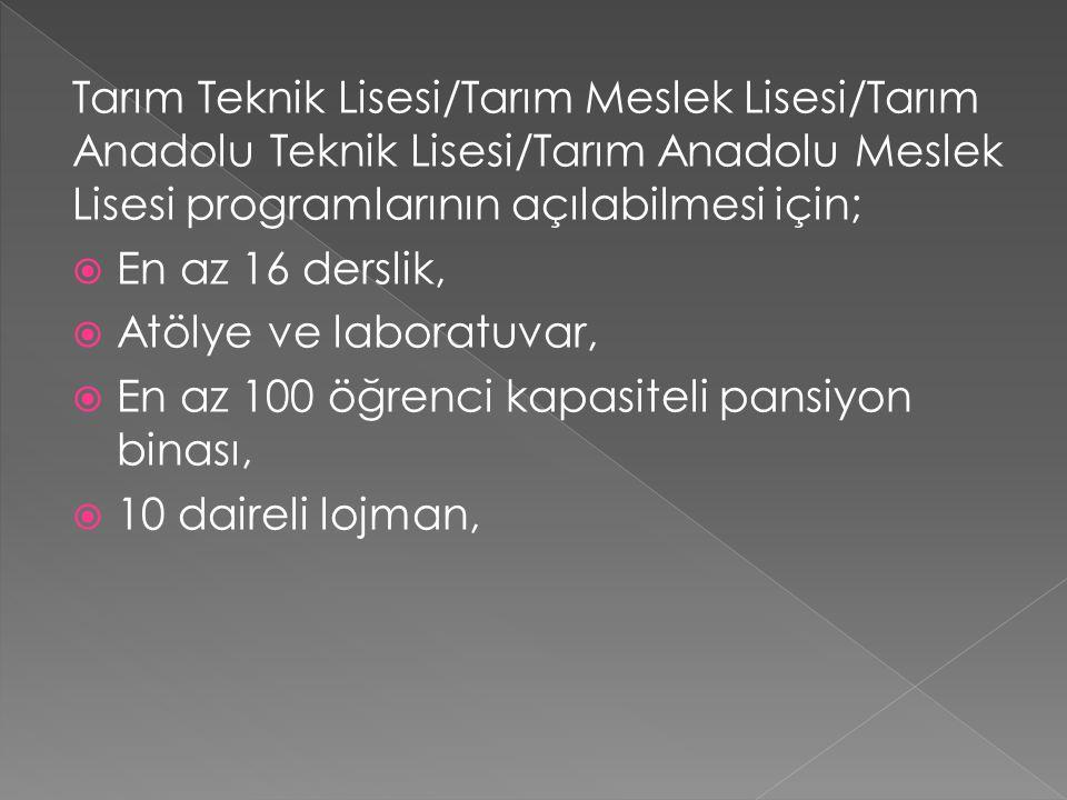 Tarım Teknik Lisesi/Tarım Meslek Lisesi/Tarım Anadolu Teknik Lisesi/Tarım Anadolu Meslek Lisesi programlarının açılabilmesi için;  En az 16 derslik,  Atölye ve laboratuvar,  En az 100 öğrenci kapasiteli pansiyon binası,  10 daireli lojman,