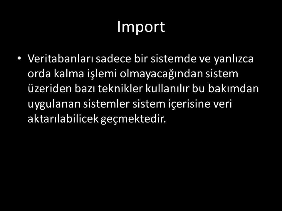 Import Veritabanları sadece bir sistemde ve yanlızca orda kalma işlemi olmayacağından sistem üzeriden bazı teknikler kullanılır bu bakımdan uygulanan sistemler sistem içerisine veri aktarılabilicek geçmektedir.