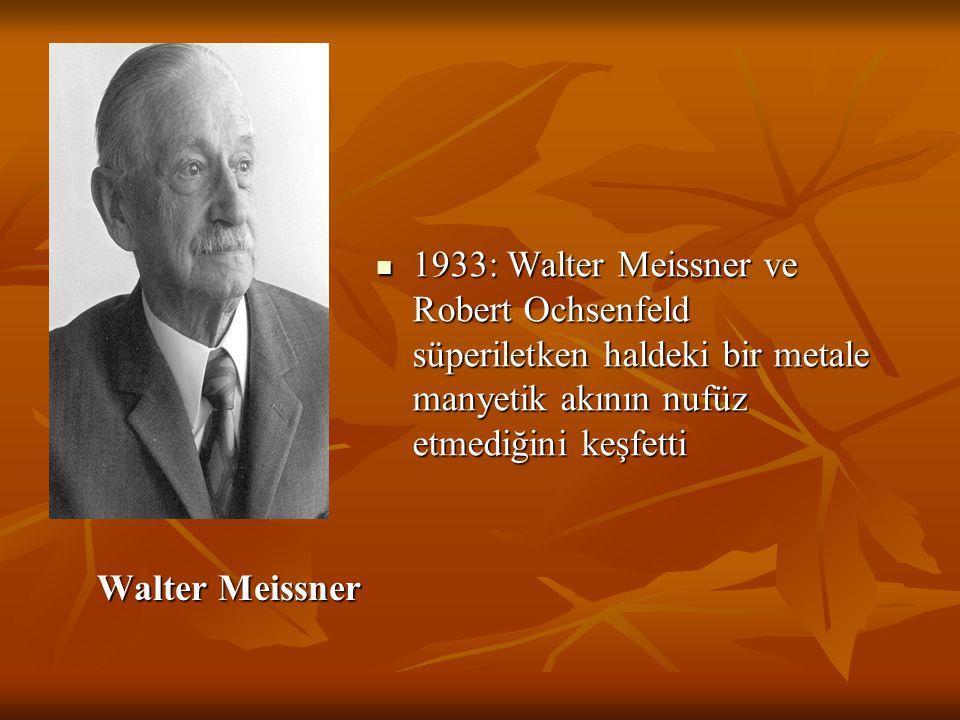 Walter Meissner Walter Meissner 1933: Walter Meissner ve Robert Ochsenfeld süperiletken haldeki bir metale manyetik akının nufüz etmediğini keşfetti 1