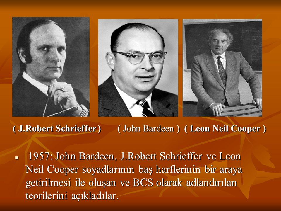 ( J.Robert Schrieffer ) ( John Bardeen ) ( Leon Neil Cooper ) 1957: John Bardeen, J.Robert Schrieffer ve Leon Neil Cooper soyadlarının baş harflerinin