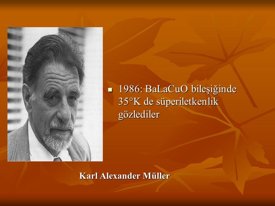 Karl Alexander Müller 1986: BaLaCuO bileşiğinde 35°K de süperiletkenlik gözlediler 1986: BaLaCuO bileşiğinde 35°K de süperiletkenlik gözlediler