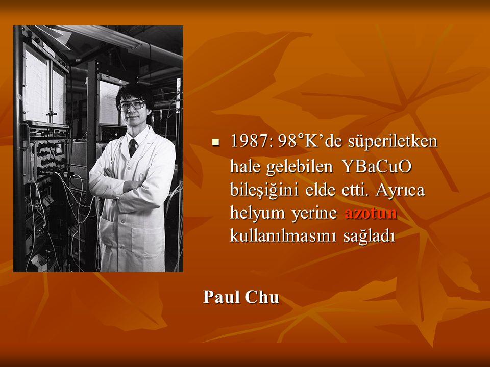 Paul Chu 1987: 98°K'de süperiletken hale gelebilen YBaCuO bileşiğini elde etti. Ayrıca helyum yerine azotun kullanılmasını sağladı 1987: 98°K'de süper