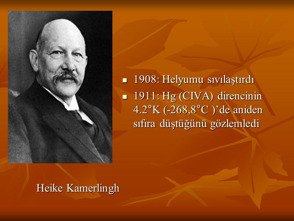 Heike Kamerlingh Heike Kamerlingh 1908: Helyumu sıvılaştırdı 1908: Helyumu sıvılaştırdı 1911: Hg (CIVA) direncinin 4.2°K (-268,8°C )'de aniden sıfıra düştüğünü gözlemledi 1911: Hg (CIVA) direncinin 4.2°K (-268,8°C )'de aniden sıfıra düştüğünü gözlemledi