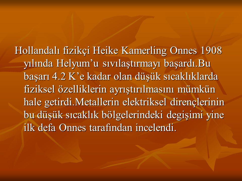 Hollandalı fizikçi Heike Kamerling Onnes 1908 yılında Helyum'u sıvılaştırmayı başardı.Bu başarı 4.2 K'e kadar olan düşük sıcaklıklarda fiziksel özelli