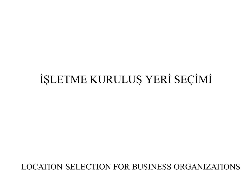 İŞLETME KURULUŞ YERİ SEÇİMİ LOCATION SELECTION FOR BUSINESS ORGANIZATIONS