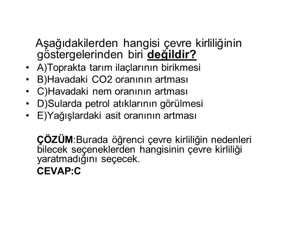 Aşağıdakilerden hangisi çevre kirliliğinin göstergelerinden biri değildir? A)Toprakta tarım ilaçlarının birikmesi B)Havadaki CO2 oranının artması C)Ha