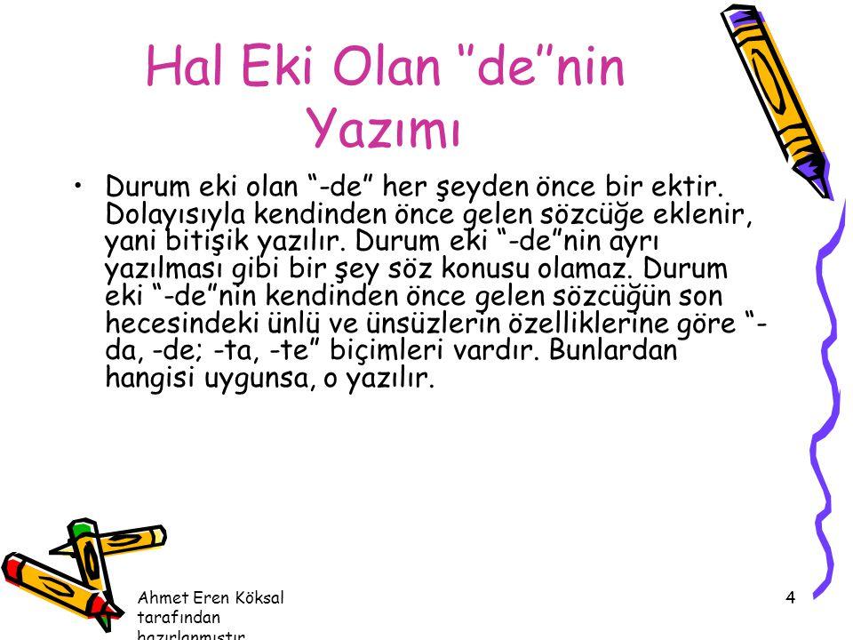 """Ahmet Eren Köksal tarafından hazırlanmıştır. 4 Hal Eki Olan ''de''nin Yazımı Durum eki olan """"-de"""" her şeyden önce bir ektir. Dolayısıyla kendinden önc"""