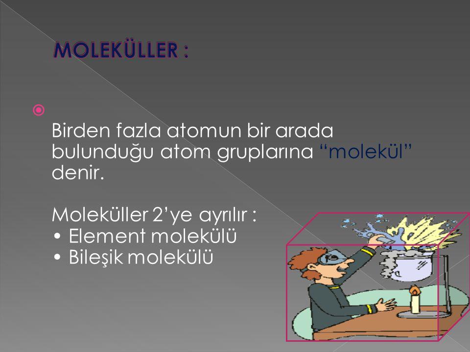""" Birden fazla atomun bir arada bulunduğu atom gruplarına """"molekül"""" denir. Moleküller 2'ye ayrılır : Element molekülü Bileşik molekülü"""