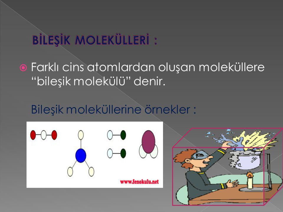 """ Farklı cins atomlardan oluşan moleküllere """"bileşik molekülü"""" denir. Bileşik moleküllerine örnekler :"""