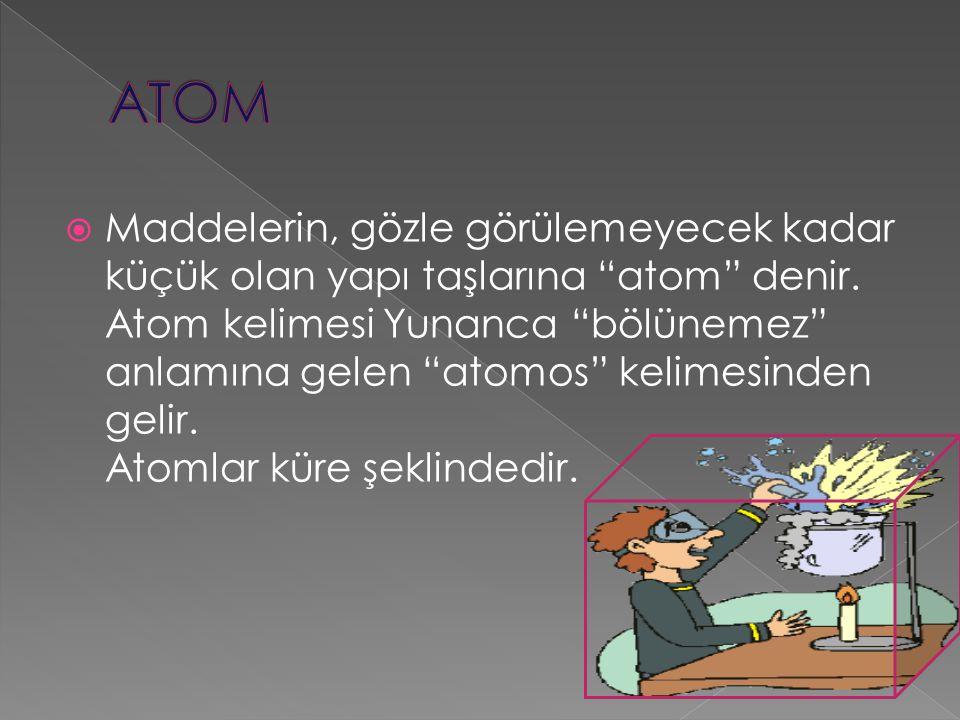""" Maddelerin, gözle görülemeyecek kadar küçük olan yapı taşlarına """"atom"""" denir. Atom kelimesi Yunanca """"bölünemez"""" anlamına gelen """"atomos"""" kelimesinden"""