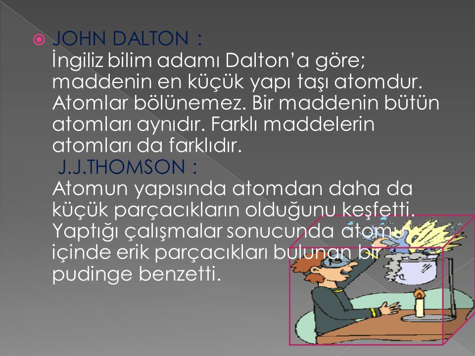  JOHN DALTON : İngiliz bilim adamı Dalton'a göre; maddenin en küçük yapı taşı atomdur. Atomlar bölünemez. Bir maddenin bütün atomları aynıdır. Farklı