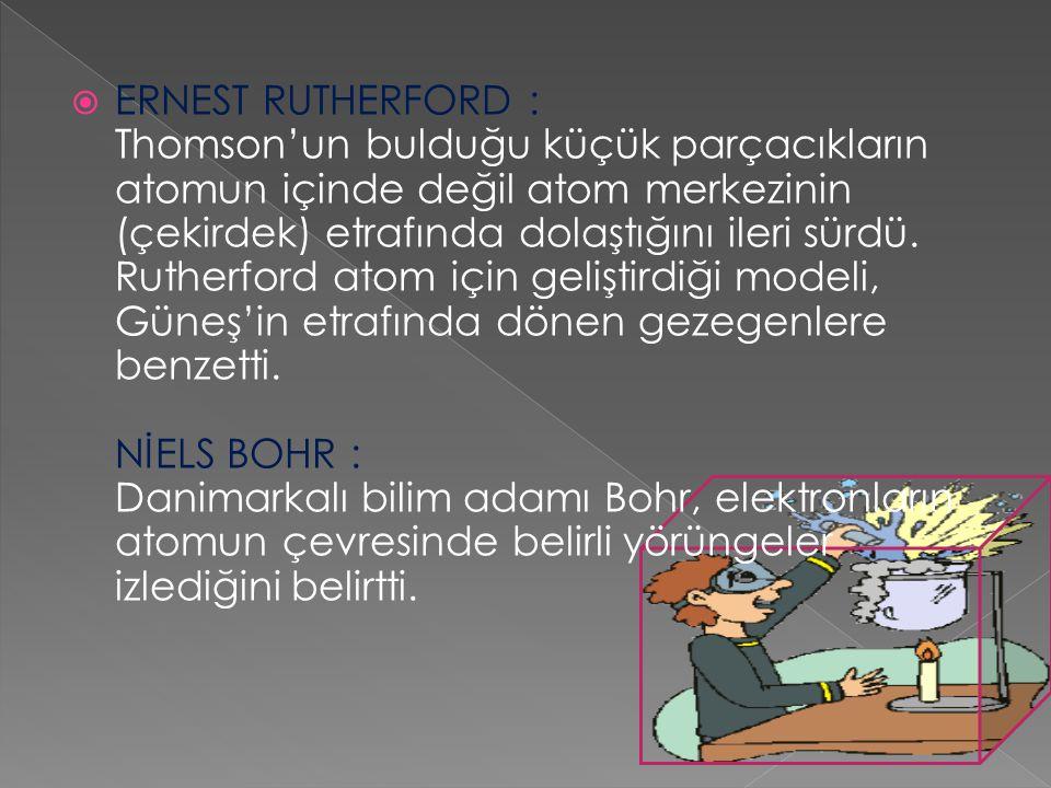  ERNEST RUTHERFORD : Thomson'un bulduğu küçük parçacıkların atomun içinde değil atom merkezinin (çekirdek) etrafında dolaştığını ileri sürdü. Rutherf