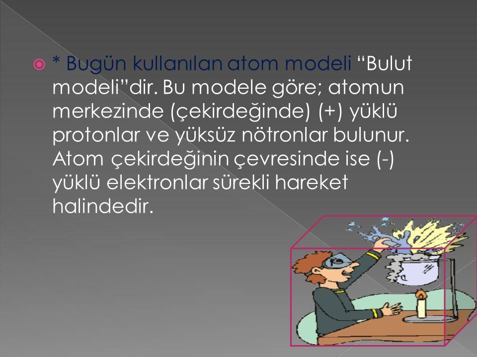 """ * Bugün kullanılan atom modeli """"Bulut modeli""""dir. Bu modele göre; atomun merkezinde (çekirdeğinde) (+) yüklü protonlar ve yüksüz nötronlar bulunur."""