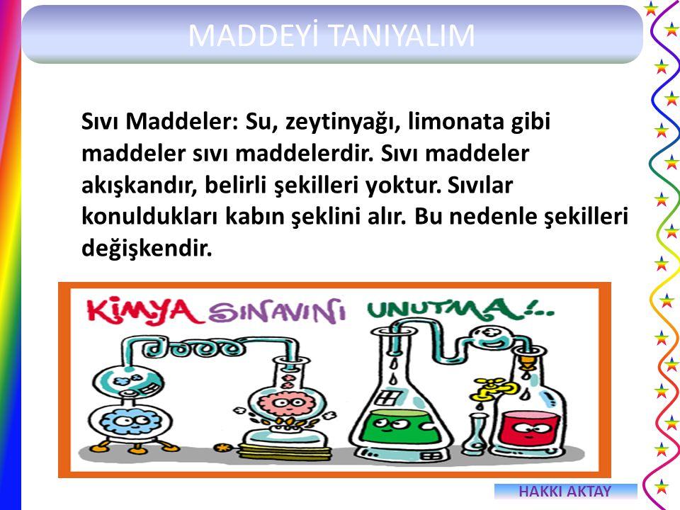 HAKKI AKTAY MADDEYİ TANIYALIM Sıvı Maddeler: Su, zeytinyağı, limonata gibi maddeler sıvı maddelerdir. Sıvı maddeler akışkandır, belirli şekilleri yokt