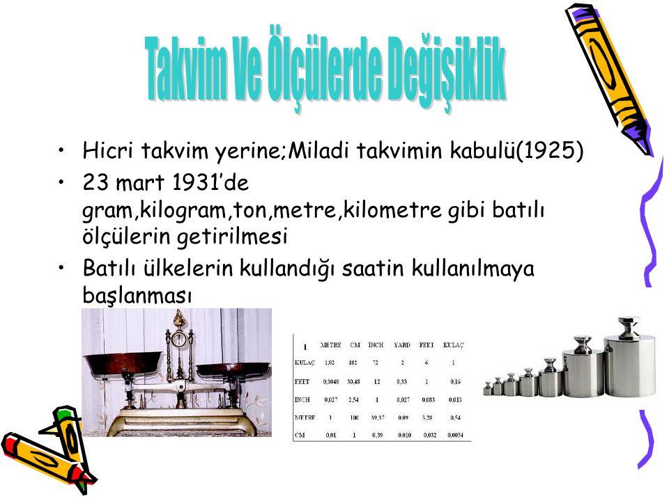 Hicri takvim yerine;Miladi takvimin kabulü(1925) 23 mart 1931'de gram,kilogram,ton,metre,kilometre gibi batılı ölçülerin getirilmesi Batılı ülkelerin