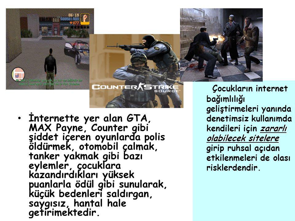 İnternette yer alan GTA, MAX Payne, Counter gibi şiddet içeren oyunlarda polis öldürmek, otomobil çalmak, tanker yakmak gibi bazı eylemler, çocuklara kazandırdıkları yüksek puanlarla ödül gibi sunularak, küçük bedenleri saldırgan, saygısız, hantal hale getirimektedir.