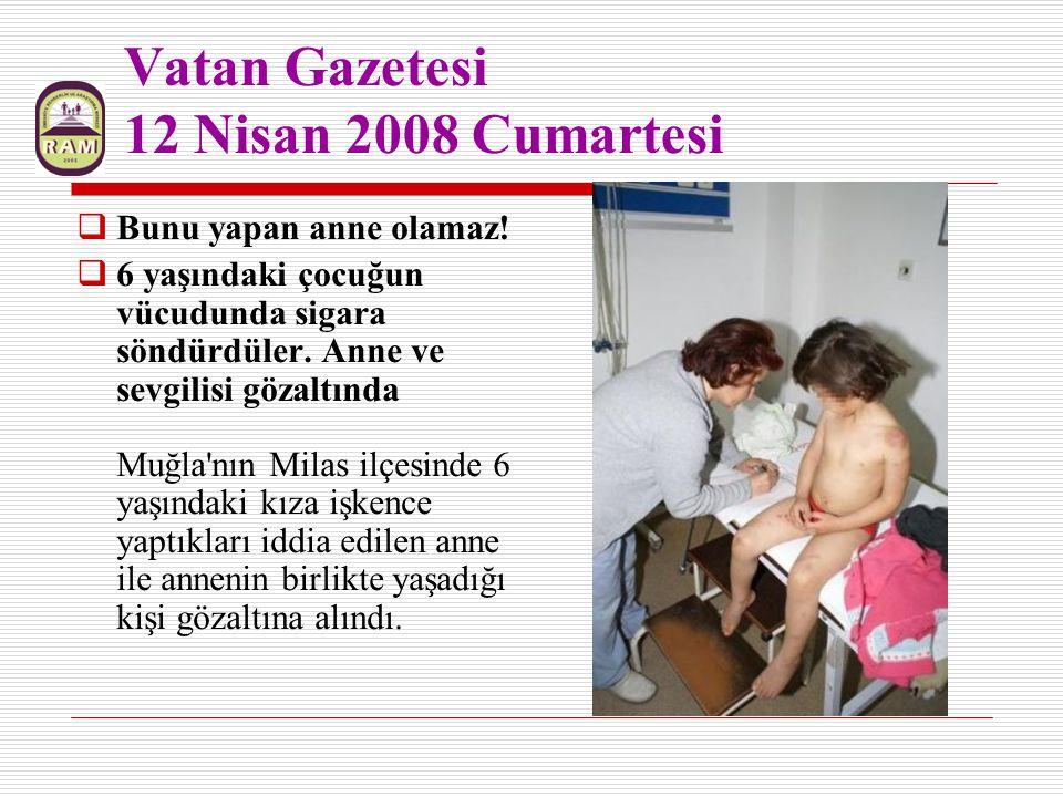 Vatan Gazetesi 12 Nisan 2008 Cumartesi  Bunu yapan anne olamaz!  6 yaşındaki çocuğun vücudunda sigara söndürdüler. Anne ve sevgilisi gözaltında Muğl