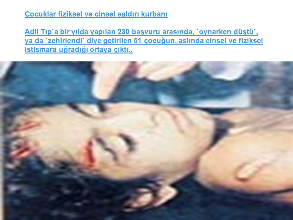 35 Çocuklar fiziksel ve cinsel saldırı kurbanı Adli Tıp`a bir yılda yapılan 230 başvuru arasında, `oynarken düştü`, ya da `zehirlendi` diye getirilen