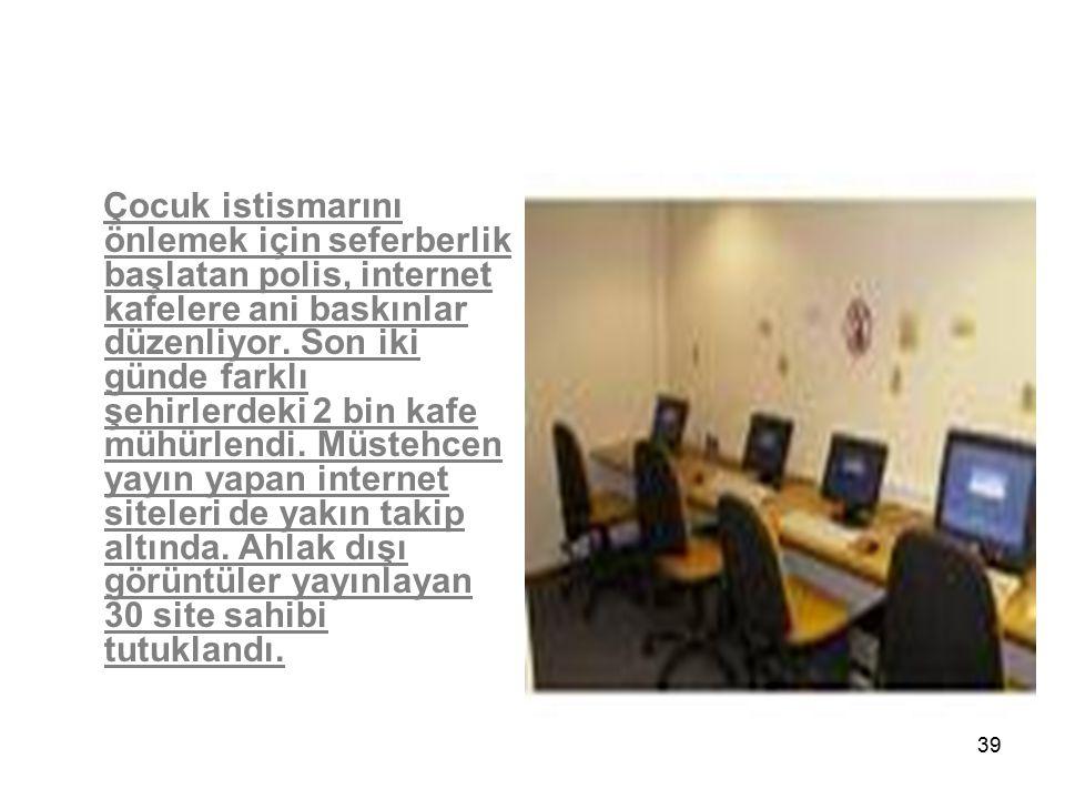 39 Çocuk istismarını önlemek için seferberlik başlatan polis, internet kafelere ani baskınlar düzenliyor. Son iki günde farklı şehirlerdeki 2 bin kafe