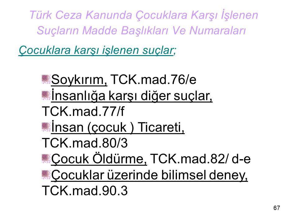 67 Türk Ceza Kanunda Çocuklara Karşı İşlenen Suçların Madde Başlıkları Ve Numaraları Çocuklara karşı işlenen suçlar; Soykırım, TCK.mad.76/e İnsanlığa