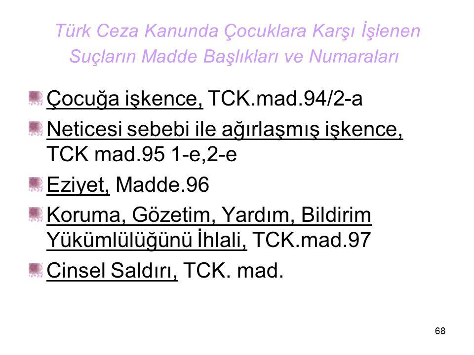 68 Türk Ceza Kanunda Çocuklara Karşı İşlenen Suçların Madde Başlıkları ve Numaraları Çocuğa işkence, TCK.mad.94/2-a Neticesi sebebi ile ağırlaşmış işk