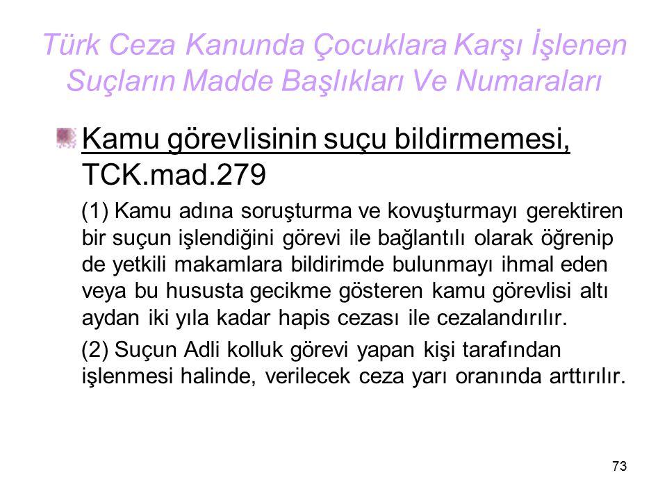 73 Türk Ceza Kanunda Çocuklara Karşı İşlenen Suçların Madde Başlıkları Ve Numaraları Kamu görevlisinin suçu bildirmemesi, TCK.mad.279 (1) Kamu adına s