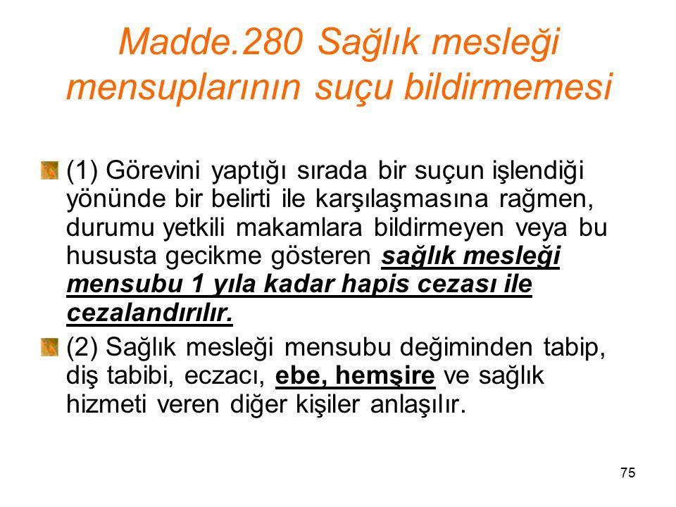 75 Madde.280 Sağlık mesleği mensuplarının suçu bildirmemesi (1) Görevini yaptığı sırada bir suçun işlendiği yönünde bir belirti ile karşılaşmasına rağ