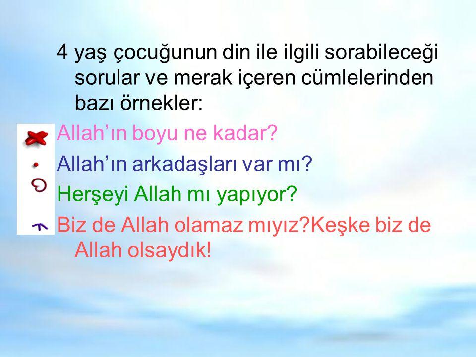 4 yaş çocuğunun din ile ilgili sorabileceği sorular ve merak içeren cümlelerinden bazı örnekler: Allah'ın boyu ne kadar? Allah'ın arkadaşları var mı?
